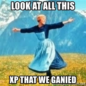 look at all these things - Look at all this xp that we ganied