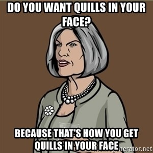 Malory Archer - DO YOU WANT QUILLS IN YOUR FACE? BECAUSE THAT'S HOW YOU GET QUILLS IN YOUR FACE