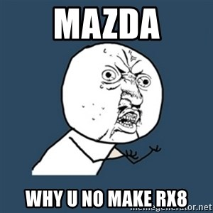 y u no work - mazda why u no make rx8