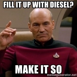 Picard Make it so - Fill it up with diesel? make it so