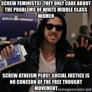 Manarchist Ryan Gosling - screw Feminists!  They only care about the problems of white middle class women Screw Atheism Plus!  social justice is no concern of the free thought movement