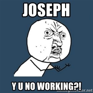 y u no work - Joseph y u no working?!