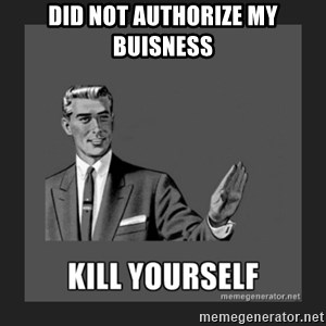 kill yourself guy - did not authorize my buisness