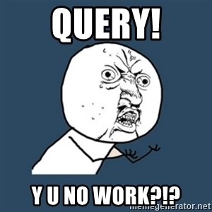 y u no work - Query! Y u no work?!?