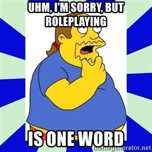 Comic book guy simpsons - uhm, i'm sorry, but roleplaying is one word