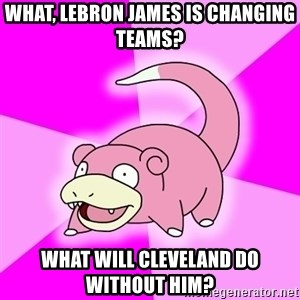Slowpoke - what, LEbron James is changing teams? what will cleveland do without him?