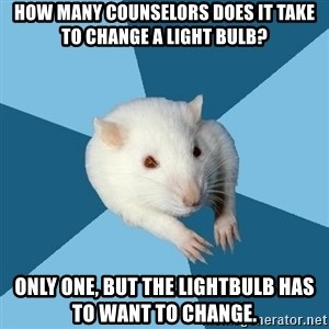 Psychology Major Rat - How many counselors does it take to change a light bulb? Only one, but the lightbulb has to want to change.
