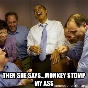 Obama laughing 2 -  then she says...monkey stomp my ass