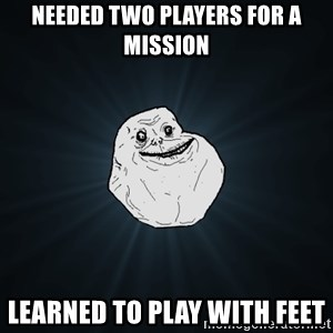 Forever Alone - Needed two players for a mission Learned to play with feet