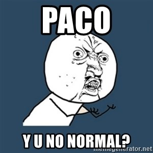 y u no work - Paco Y U NO normal?