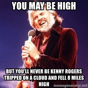 Kenny Rogers - You May Be High But you'll never be Kenny Rogers Tripped on a cloud and Fell 8 Miles high