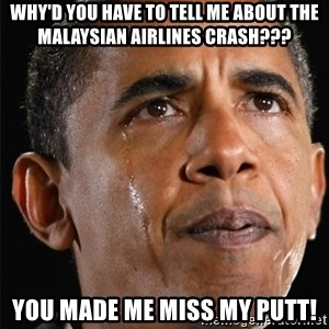Obama Crying - why'd you have to tell me about the malaysian Airlines crash??? you made me miss my putt!