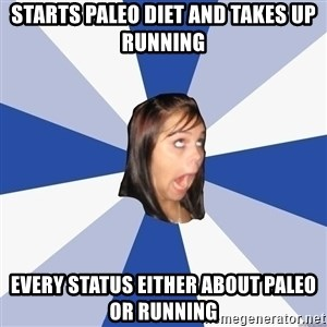 Annoying Facebook Girl - starts paleo diet and takes up running every status either about paleo or running