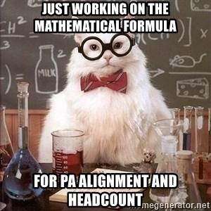 Chemistry Cat - Just working on the mathematical formula for PA alignment and headcount
