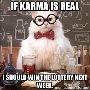 Chemistry Cat - If karma is real i should win the lottery next week.