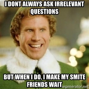 Buddy the Elf - I dont always ask irrelevant questions But when I do, I make my smite friends wait