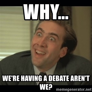 Nick Cage - Why... We're having a debate aren't we?
