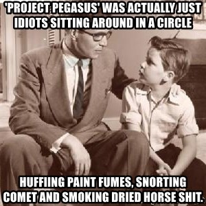 Racist Father - 'project pegasus' was actually just idiots sitting around in a circle huffiing paint fumes, snorting comet and smoking dried horse shit.