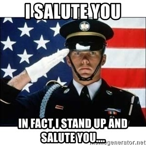 salute - I salute you In fact I stand up and salute you....