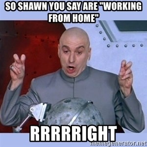 """Dr Evil meme - SO SHAWN YOU SAY ARE """"WORKING FROM HOME"""" RRRRRIGHT"""