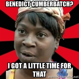I GOTTA LITTLE TIME  - Benedict Cumberbatch? I got a little time for that