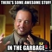Therefore Aliens - there's some awesome stuff in the garbage