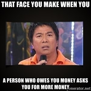 Willie Revillame me - That Face You Make When You A Person Who Owes You Money Asks You For More Money