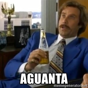 That escalated quickly-Ron Burgundy -  AGUANTA