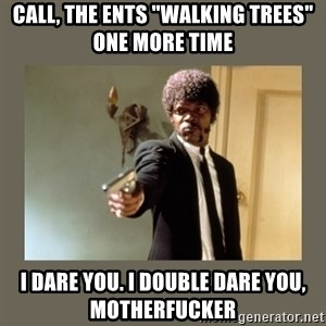 """doble dare you  - Call, the ents """"walkıng trees"""" one more tıme I dare you. I double dare you, motherfucker"""