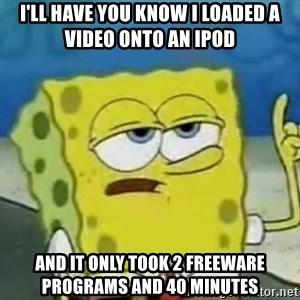 Tough Spongebob - I'll have you know I loaded a video onto an iPod And it only took 2 freeware programs and 40 minutes