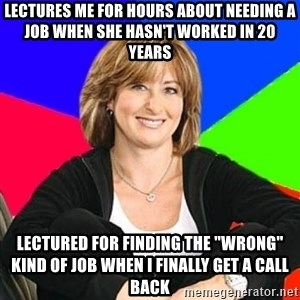 "Sheltering Suburban Mom - lectures me for hours about needing a job when she hasn't worked in 20 years lectured for finding the ""wrong"" kind of job when i finally get a call back"