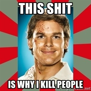 DEXTER MORGAN  - This shit is why i kill people