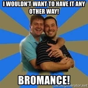 Stanimal - I wouldn't want to have it any other way! Bromance!