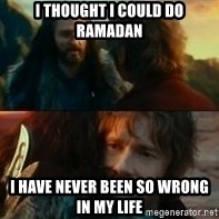 Never Have I Been So Wrong - I thought i could do ramadan  I have never been so wrong in my life