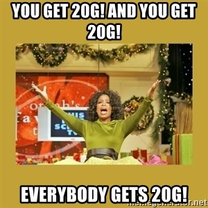 Oprah You get a - you get 20g! and you get 20G!  everybody gets 20G!