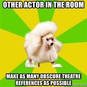 Pretentious Theatre Kid Poodle - other actor in the room  make as many obscure theatre references as possible