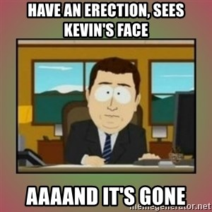 aaaand its gone - Have an erection, sees Kevin's face Aaaand it's gone