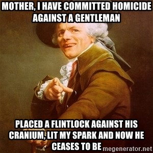 Joseph Ducreux - mother, i have committed homicide against a gentleman placed a flintlock against his cranium, lit my spark and now he ceases to be