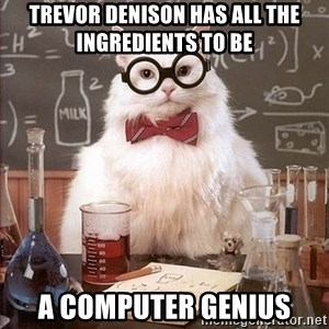 Chemistry Cat - Trevor denison has all the ingredients to be  a computer genius