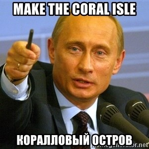 Give that man a cookie Putin - make the coral isle Коралловый Остров
