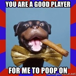 Triumph the Insult Comic Dog - you are a good player for me to poop on