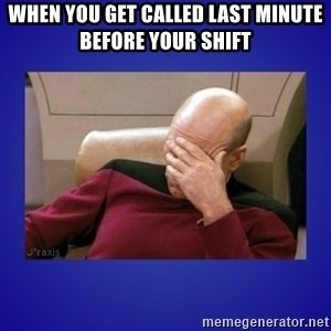 Picard facepalm  - when you get called last minute before your shift