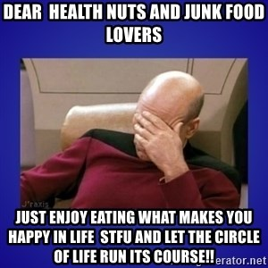 Picard facepalm  - Dear  health nuts and Junk food lovers Just enjoy eating what makes you happy in life  stfu and let the circle of life run its course!!