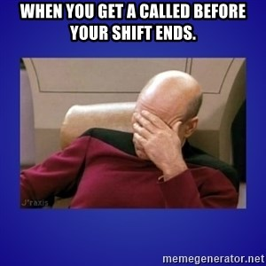 Picard facepalm  - when you get a called before your shift ends.