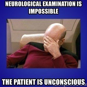 Picard facepalm  - neurological examination is impossible the patient is unconscious