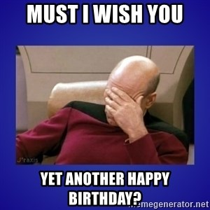 Picard facepalm  - Must I wish you  yet another happy birthday?