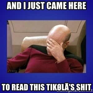 Picard facepalm  - AND I JUST CAME HERE  TO READ THIS Tikølā's SHIT