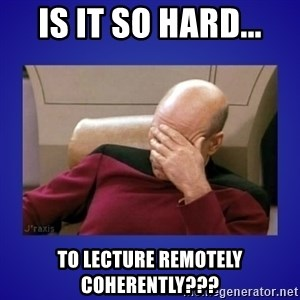 Picard facepalm  - IS IT SO HARD... tO LECTURE REMOTELY COHERENTLY???