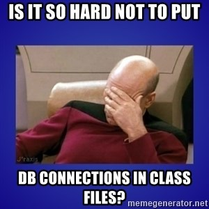 Picard facepalm  - Is it so hard not to put db connections in class files?