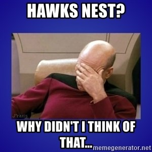Picard facepalm  - Hawks nest? Why didn't i think of that...
